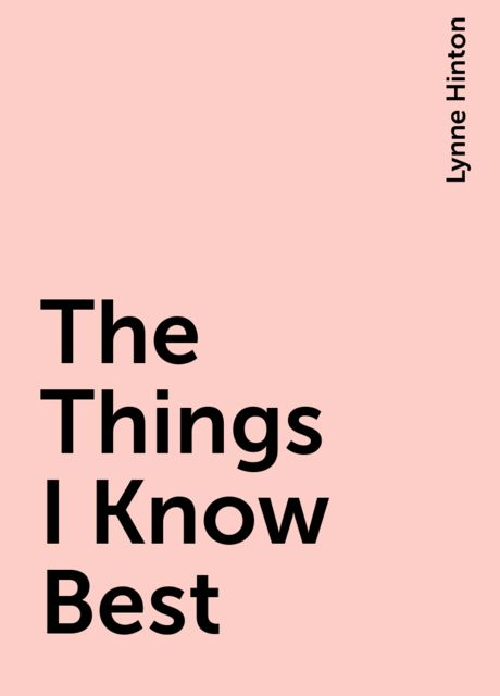 The Things I Know Best, Lynne Hinton