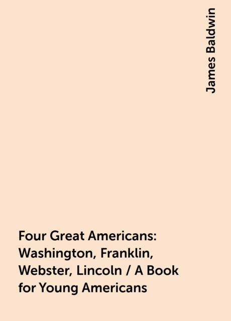 Four Great Americans: Washington, Franklin, Webster, Lincoln / A Book for Young Americans, James Baldwin
