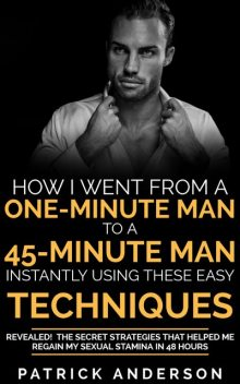 How I Went From a One-Minute Man to a 45-Minute Man Instantly Using These Easy Techniques, Patrick Anderson