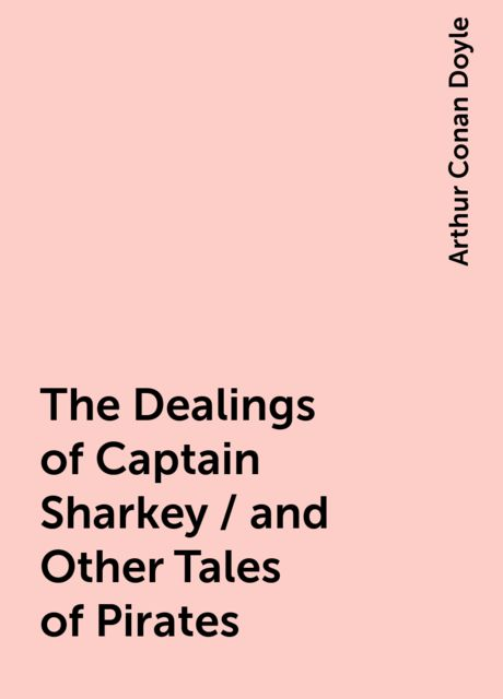 The Dealings of Captain Sharkey / and Other Tales of Pirates, Arthur Conan Doyle