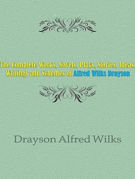 The Complete Works, Novels, Plays, Stories, Ideas, Writings and Schemes of Alfred Wilks Drayson, Alfred Wilks Drayson