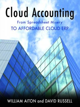 Cloud Accounting – From Spreadsheet Misery to Affordable Cloud ERP, David Russell, William Ph. D Aiton