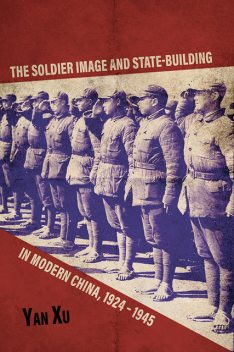 The Soldier Image and State-Building in Modern China, 1924-1945, Yan Xu