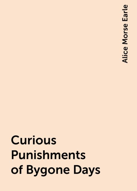 Curious Punishments of Bygone Days, Alice Morse Earle