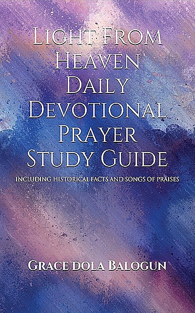Light From Heaven Daily Devotional Prayer Study Guide Including Historical Facts And Songs Of Praises, Grace Dola Balogun