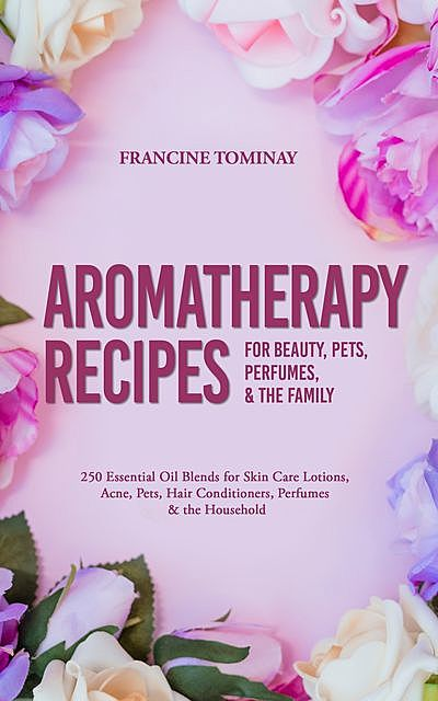 Aromatherapy Recipes for Beauty, Pets, Perfumes and the Family, Tominay Francine