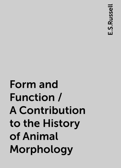 Form and Function / A Contribution to the History of Animal Morphology, E.S.Russell