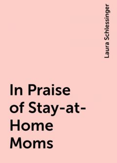 In Praise of Stay-at-Home Moms, Laura Schlessinger