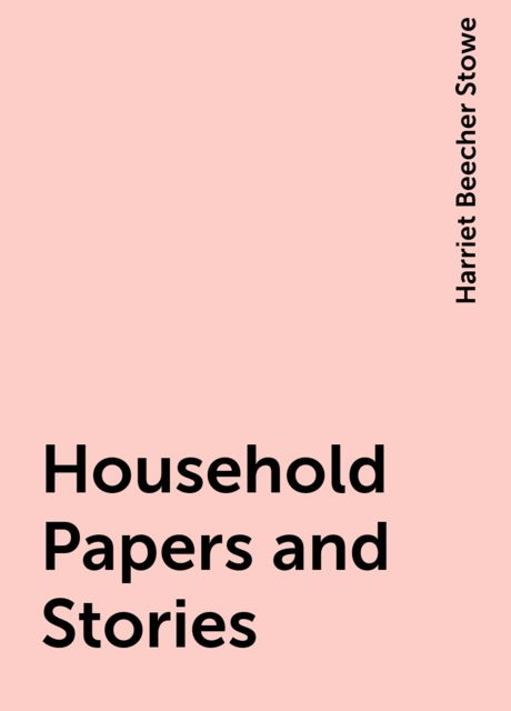 Household Papers and Stories, Harriet Beecher Stowe