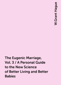 The Eugenic Marriage, Vol. 3 / A Personal Guide to the New Science of Better Living and Better Babies, W.Grant Hague
