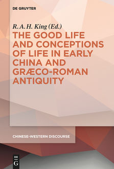 The Good Life and Conceptions of Life in Early China and Graeco-Roman Antiquity, R.A. H. King