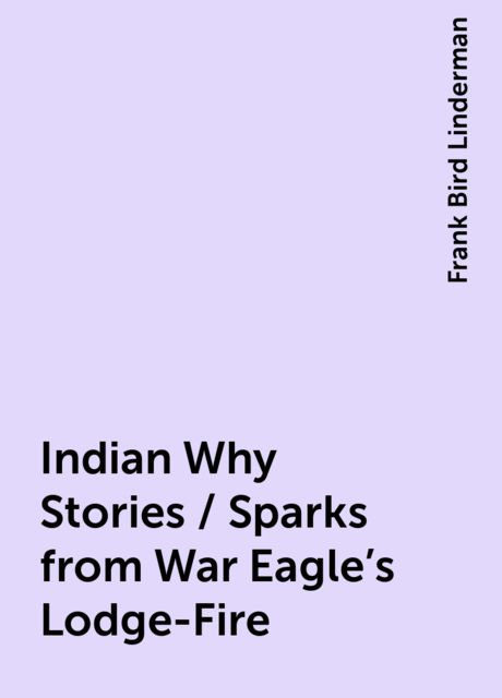 Indian Why Stories / Sparks from War Eagle's Lodge-Fire, Frank Bird Linderman