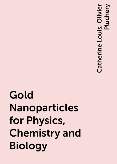 Gold Nanoparticles for Physics, Chemistry and Biology, Catherine Louis, Olivier Pluchery