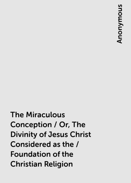The Miraculous Conception / Or, The Divinity of Jesus Christ Considered as the / Foundation of the Christian Religion,