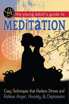 The Young Adult's Guide to Meditation Easy Techniques that Reduce Stress and Relieve Anger, Anxiety, and Depression, Atlantic Publishing Group