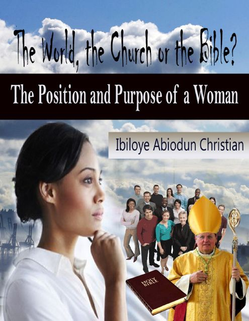 The World, the Church or the Bible? - The Position and Purpose for a Woman, Ibiloye Abiodun Christian