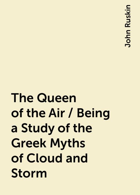 The Queen of the Air / Being a Study of the Greek Myths of Cloud and Storm, John Ruskin
