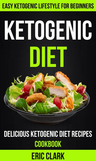 Ketogenic Diet: Delicious Ketogenic Diet Recipes Cookbook: Easy Ketogenic Lifestyle For Beginners, Eric Clark