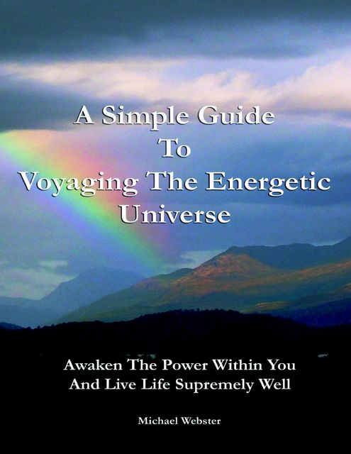 A Simple Guide to Voyaging the Energetic Universe: Awaken to the Power Within You and Live Life Supremely Well, Michael Webster