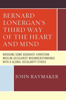 Bernard Lonergan's Third Way of the Heart and Mind, John Raymaker