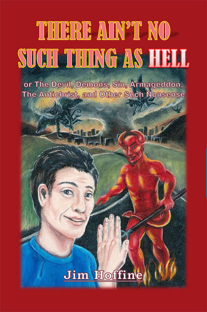 There Ain't No Such Thing as Hell: Or the Devil, Demons, Sin, Armageddon, the Antichrist, and Other Such Nonsense, Jim Hoffine