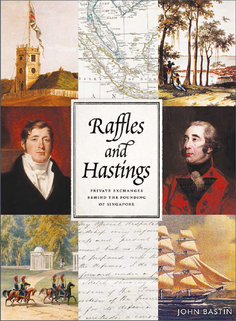 Raffles and Hastings: Private exchanges behind the founding of Singapore, John Bastin