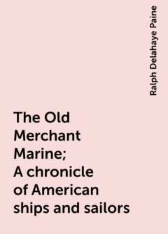 The Old Merchant Marine; A chronicle of American ships and sailors, Ralph Delahaye Paine
