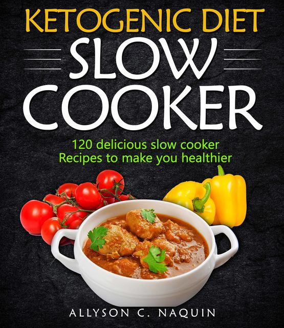 Ketogenic Diet Slow Cooker Cookbook, Allyson C. Naquin