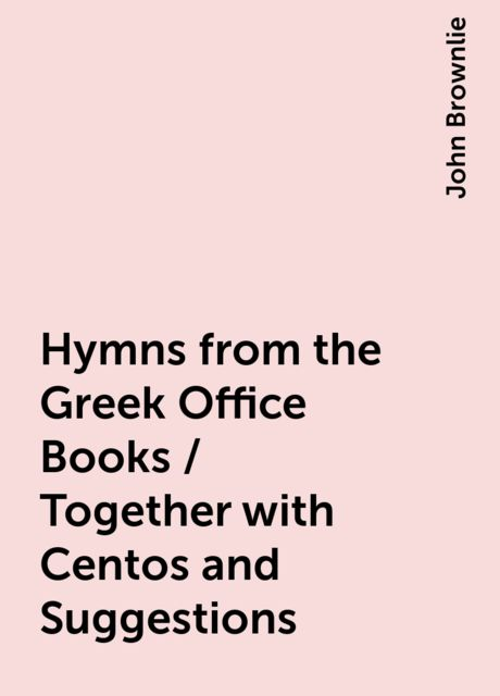 Hymns from the Greek Office Books / Together with Centos and Suggestions, John Brownlie