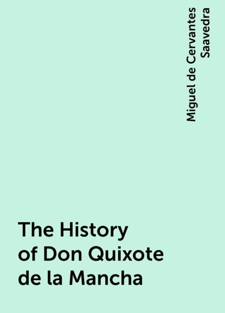 The History of Don Quixote de la Mancha, Miguel de Cervantes Saavedra