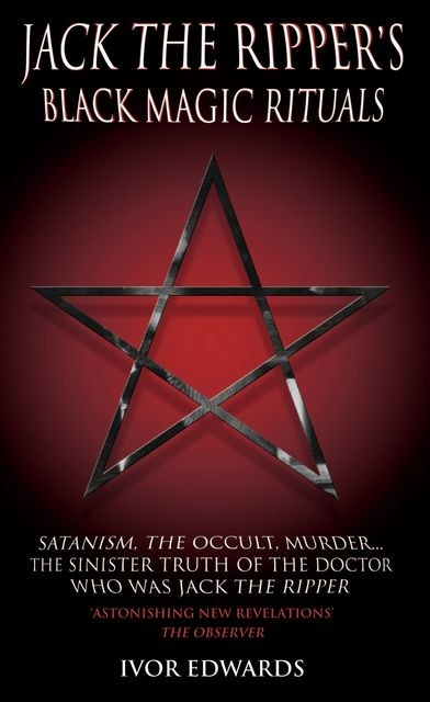 Jack the Ripper Black Magic Rituals – Satanism, The Occult, Murder…The Sinister Truth of the Doctor who was Jack the Ripper, Ivor Edwards