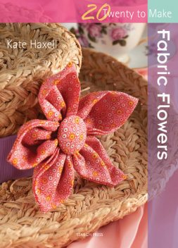 20 to Make: Fabric Flowers, Kate Haxell