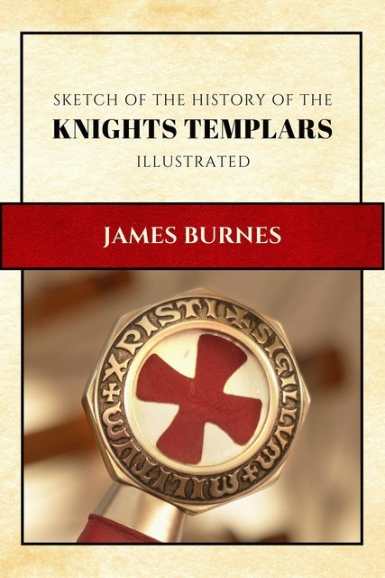 Sketch of the History of the Knights Templars, James Burnes