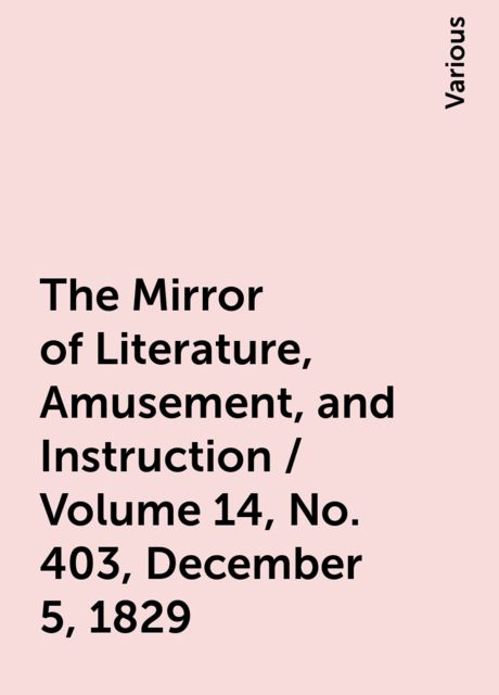The Mirror of Literature, Amusement, and Instruction / Volume 14, No. 403, December 5, 1829, Various