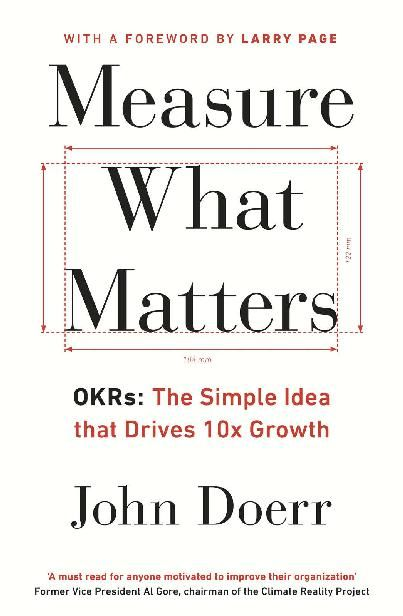 Measure What Matters: OKRs: The Simple Idea that Drives 10x Growth, John Doerr