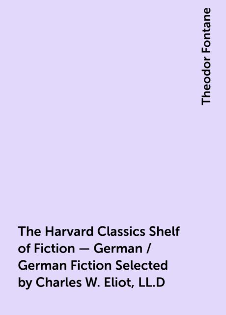 The Harvard Classics Shelf of Fiction - German / German Fiction Selected by Charles W. Eliot, LL.D, Theodor Fontane