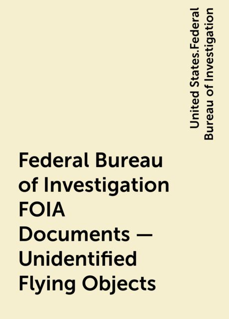 Federal Bureau of Investigation FOIA Documents – Unidentified Flying Objects, United States.Federal Bureau of Investigation