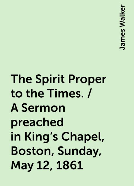 The Spirit Proper to the Times. / A Sermon preached in King's Chapel, Boston, Sunday, May 12, 1861, James Walker
