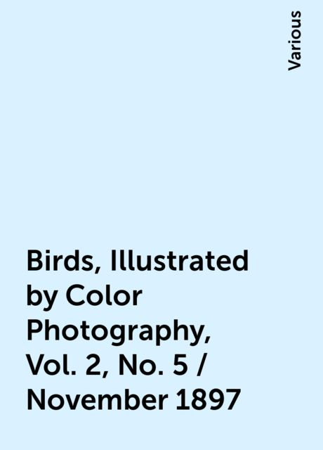 Birds, Illustrated by Color Photography, Vol. 2, No. 5 / November 1897, Various