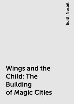 Wings and the Child: The Building of Magic Cities, Edith Nesbit