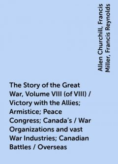 The Story of the Great War, Volume VIII (of VIII) / Victory with the Allies; Armistice; Peace Congress; Canada's / War Organizations and vast War Industries; Canadian Battles / Overseas, Allen Churchill, Francis Miller, Francis Reynolds