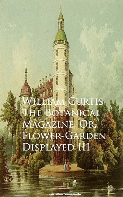 The Botanical Magazine, Or, Flower-Garden Displayed III, William Curtis