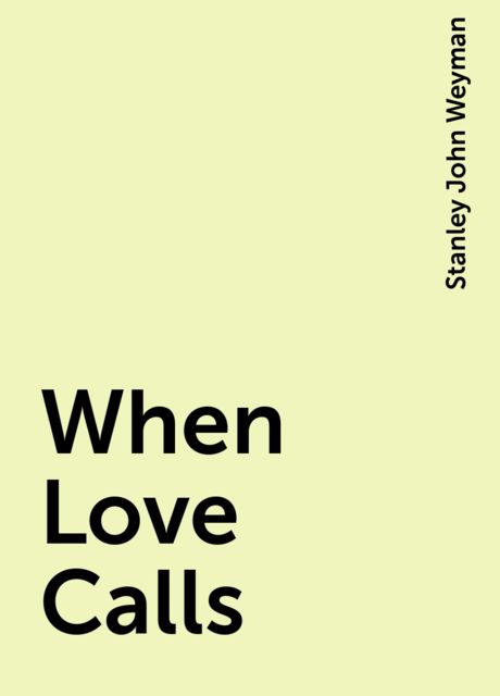 When Love Calls, Stanley John Weyman