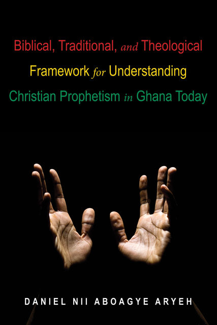 Biblical, Traditional, and Theological Framework for Understanding Christian Prophetism in Ghana Today, Daniel Nii Aboagye Aryeh