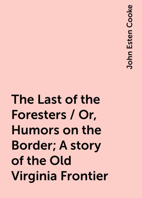 The Last of the Foresters / Or, Humors on the Border; A story of the Old Virginia Frontier, John Esten Cooke