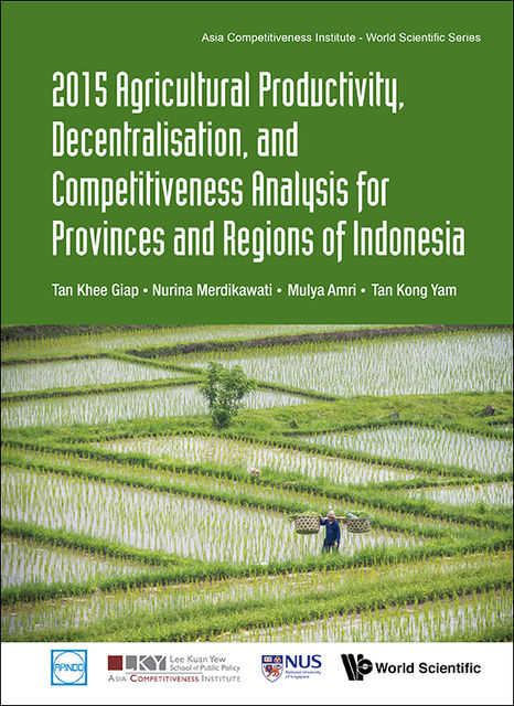 2015 Agricultural Productivity, Decentralisation, and Competitiveness Analysis for Provinces and Regions of Indonesia, Khee Giap Tan, Kong Yam Tan, Mulya Amri, Nurina Merdikawati
