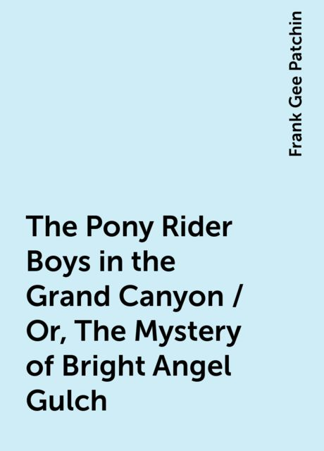 The Pony Rider Boys in the Grand Canyon / Or, The Mystery of Bright Angel Gulch, Frank Gee Patchin