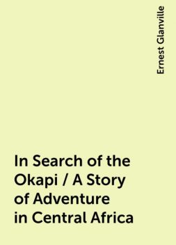 In Search of the Okapi / A Story of Adventure in Central Africa, Ernest Glanville
