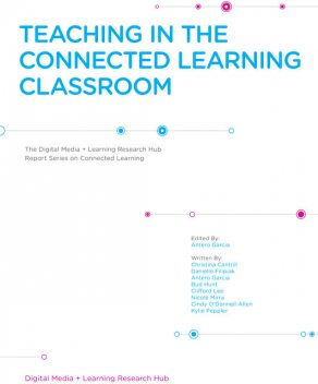 Teaching in The Connected Classroom, Antero Garcia, Bud Hunt, Christina Cantrill, Cindy O'Donnell-Allen, Clifford Lee, Danielle Filipiak, Kylie Peppler, Nicole Mirra