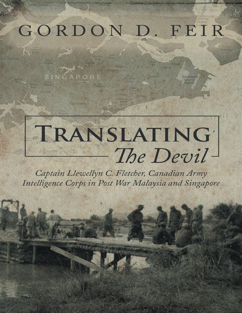 Translating the Devil: Captain Llewellyn C Fletcher Canadian Army Intelligence Corps In Post War Malaysia and Singapore, Gordon D.Feir